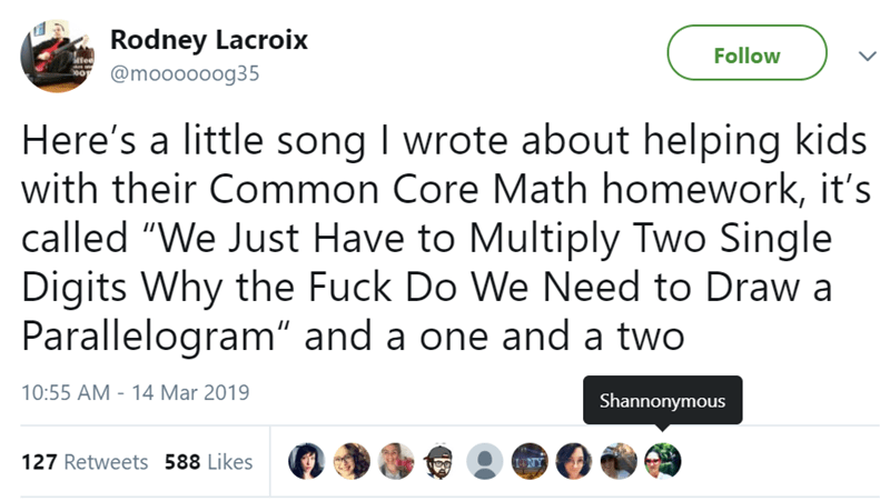 "Text - Rodney Lacroix Follow @moooooog35 Here's a little song I wrote about helping kids with their Common Core Math homework, it's called ""We Just Have to Multiply Two Single Digits Why the Fuck Do We Need to Draw a Parallelogram"" and a one and a two 10:55 AM - 14 Mar 2019 Shannonymous 127 Retweets 588 Likes"