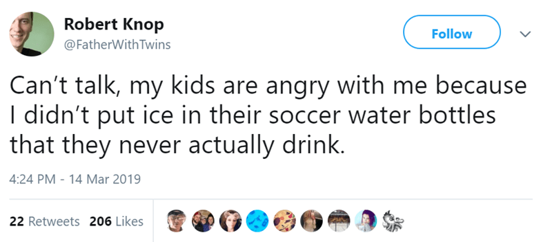 Text - Robert Knop Follow @FatherWithTwins Can't talk, my kids are angry with me because I didn't put ice in their soccer water bottles that they never actually drink. 4:24 PM - 14 Mar 2019 22 Retweets 206 Likes