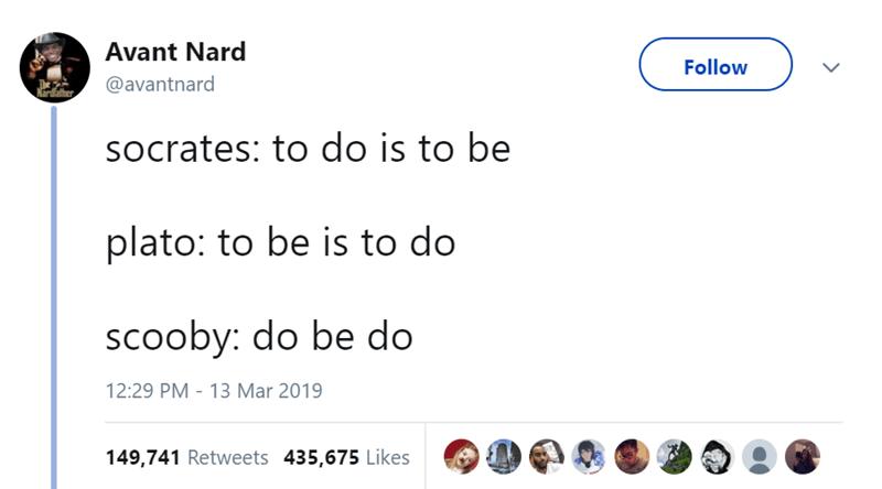 Text - Avant Nard Follow @avantnard sOocrates: to do is to be plato: to be is to do scooby: do be do 12:29 PM - 13 Mar 2019 149,741 Retweets 435,675 Likes
