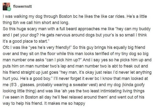 "Text - flowernstt I was walking my dog through Boston bc he likes the like car rides. He's a little thing tbh we call him short and long. So this huge scary man with a full beard approaches me like ""hey can my buddy and I pet your dog? He gets nervous around dogs but your's is so small I think it's a good place to start."" Ofc I was like ""yes he's very friendly!"" So this guy brings his equally big friend over and they sit on the floor while this man looks terrified of my tiny dog so big man numbe"