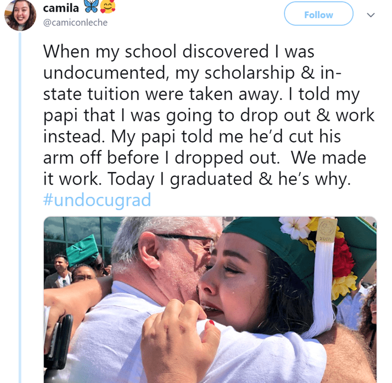 Text - camila Follow @camiconleche When my school discovered I was undocumented, my scholarship & in state tuition were taken away. I told my papi that I was going to drop out & work instead. My papi told me he'd cut his arm off before I dropped out. We made it work. Today I graduated & he's why. #undocugrad 201 >