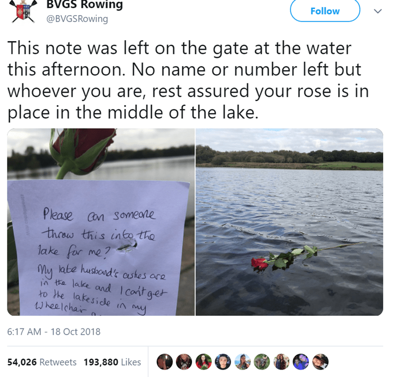 Text - BVGS Rowing @BVGSRowing Follow This note was left on the gate at the water this afternoon. No name or number left but whoever you are, rest assured your rose is in place in the middle of the lake. Please Cn SOmeane thow this into tha lake for me? ly late husbond's ashes are the lalke and Icontget xo he lakeside in my Wheelchair 18 Oct 2018 6:17 AM 54,026 Retweets 193,880 Likes einomilomoo