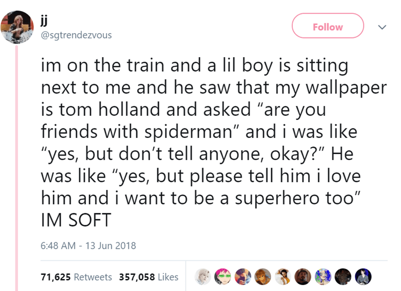 "Text - ij Follow @sgtrendezvous im on the train and a lil boy is sitting next to me and he saw that my wallpaper is tom holland and asked ""are you friends with spiderman"" and i was like ""yes, but don't tell anyone, okay?"" He was like ""yes, but please tell him i love him and i want to be a superhero too"" IM SOFT 6:48 AM - 13 Jun 2018 71,625 Retweets 357,058 Likes"