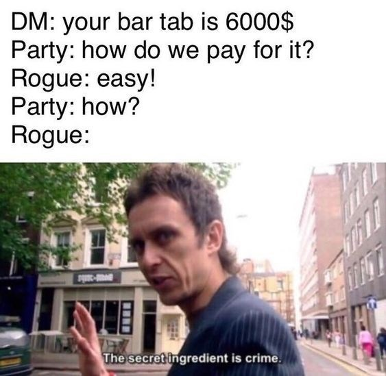 Hair - DM: your bar tab is 6000$ Party: how do we pay for it? Rogue: easy! Party: how? Rogue: The secret ingredient is crime.