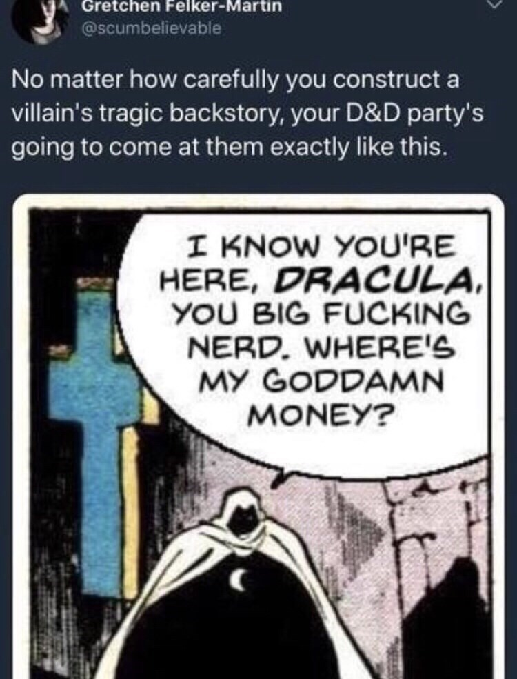 Cartoon - Gretchen Felker-Martin @Scumbelievable No matter how carefully you construct a villain's tragic backstory, your D&D party's going to come at them exactly like this. I KNOW YOU'RE HERE, DRACULA YOU BIG FUCKING NERD. WHERE'S MY GODDAMN MONEY?