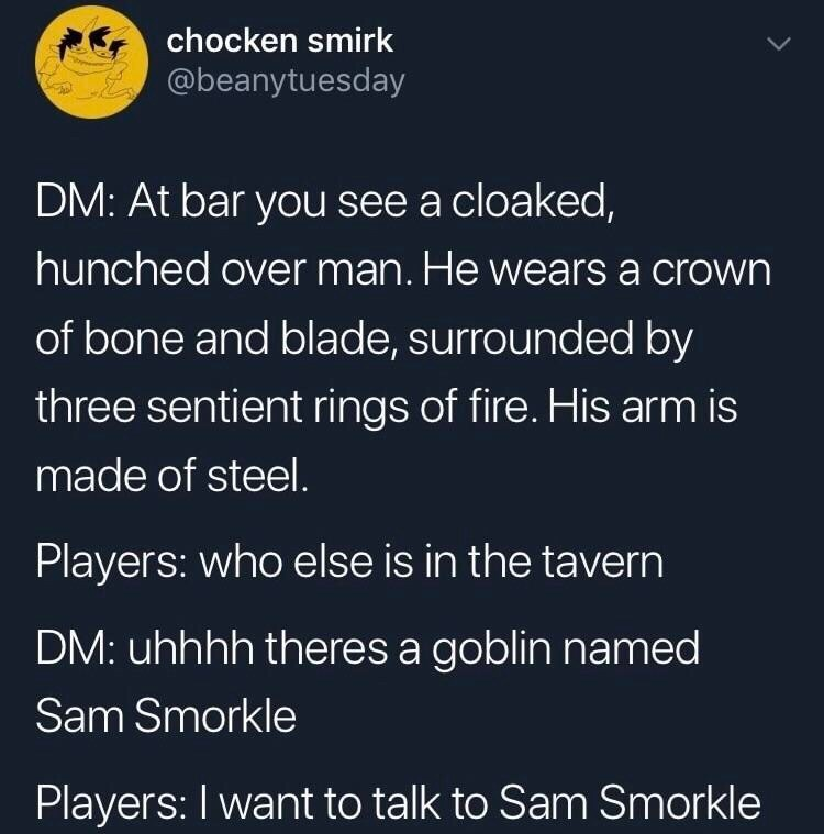 Text - chocken smirk @beanytuesday DM: At bar you see a cloaked, hunched over man. He wears a crown of bone and blade, surrounded by three sentient rings of fire. His arm is made of steel. Players: who else is in the tavern DM: uhhhh theres a goblin named Sam Smorkle Players: I want to talk to Sam Smorkle