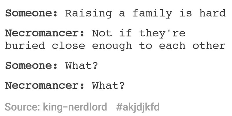Text - Someone: Raising a family is hard Necromancer: Not if they're buried close enough to each other Someone: What? Necromancer: What? #akjdjkfd Source: king-nerdlord