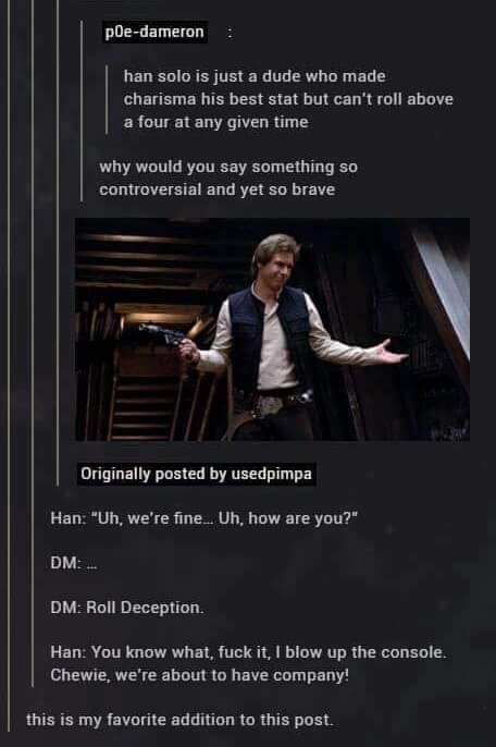"""Pianist - poe-dameron han solo is just a dude who made charisma his best stat but can't roll above a four at any given time why would you say something so controversial and yet so brave Originally posted by usedpimpa Han: """"Uh, we're fine... Uh, how are you?"""" DM: DM: Roll Deception. Han: You know what, fuck it, I blow up the console. Chewie, we're about to have company! this is my favorite addition to this post."""