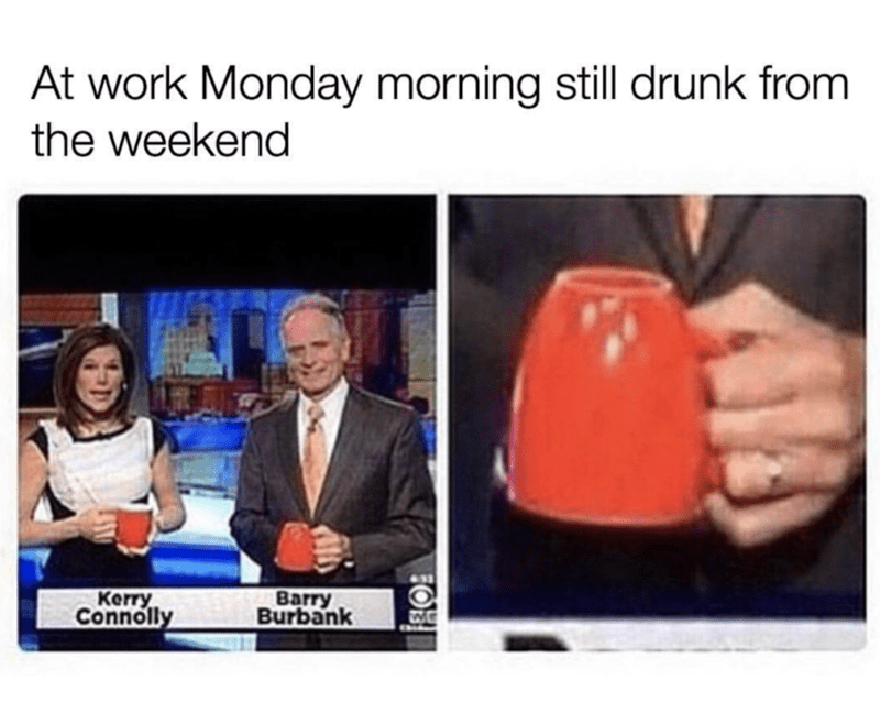 monday meme about being so drunk at work you hold a mug upside down