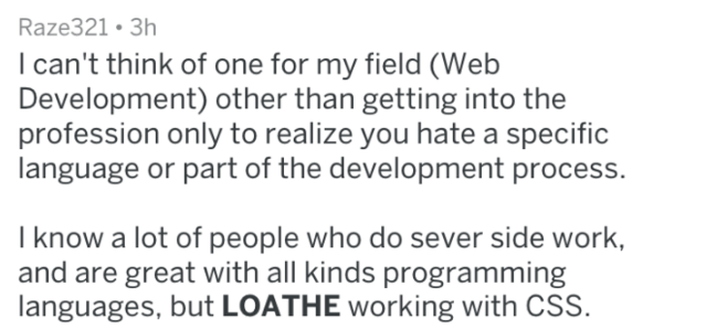 Text - Raze321 3h I can't think of one for my field (Web Development) other than getting into the profession only to realize you hate a specific language or part of the development process. I know a lot of people who do sever side work, and are great with all kinds programming languages, but LOATHE working with CSS