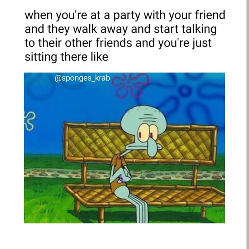 """spongebob meme with caption that reads, """"When you're at a part with your friend and they walk away and start talking to their other friends and you're just sitting there like"""" above a pic of Squidward sitting alone on a bench"""