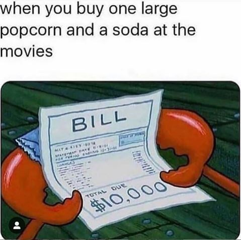 """spongebob meme with caption that reads, """"When you buy one large popcorn and a soda at the movies"""" above a pic of Mr. Krabs holding a bill for $10,000"""