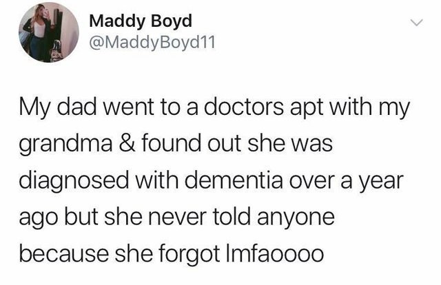 Text - Maddy Boyd @MaddyBoyd11 My dad went to a doctors apt with my grandma & found out she was diagnosed with dementia over a year ago but she never told anyone because she forgot Imfaoooo