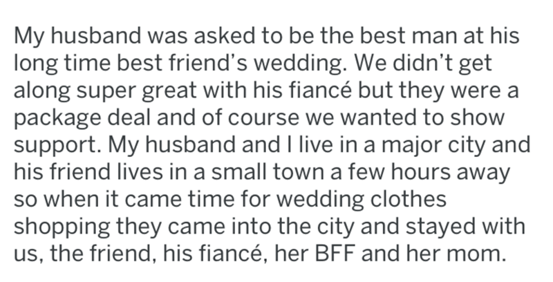 Text - My husband was asked to be the best man at his long time best friend's wedding. We didn't get along super great with his fiancé but they were a package deal and of course we wanted to show support. My husband and live in a major city and his friend lives in a small town a few hours away so when it came time for wedding clothes shopping they came into the city and stayed with us, the friend, his fiancé, her BFF and her mom.