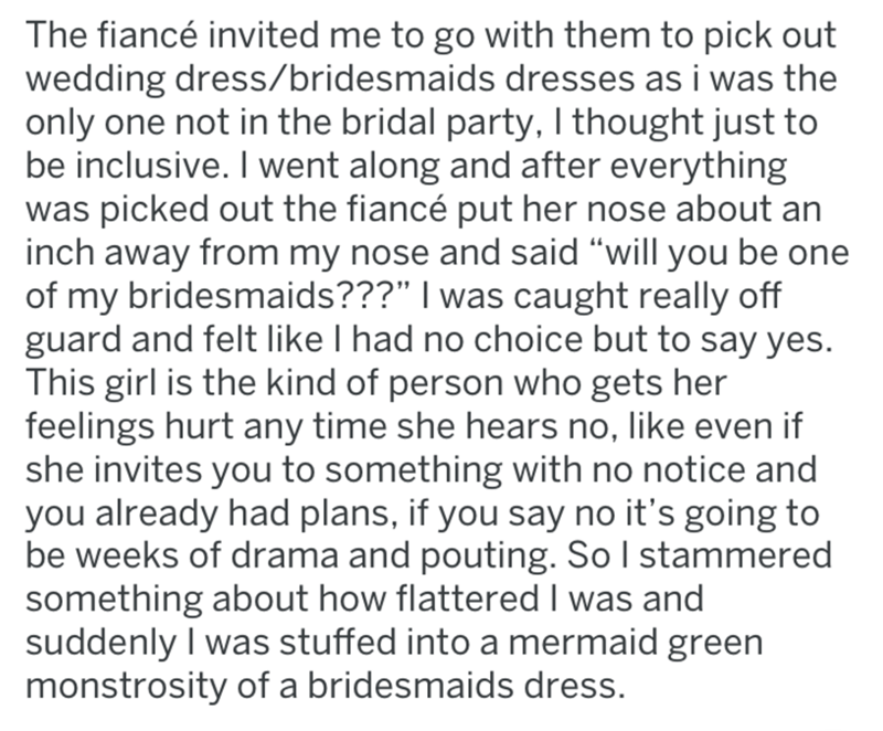 """Text - The fiancé invited me to go with them to pick out wedding dress/bridesmaids dresses as i was the only one not in the bridal party, I thought just to be inclusive. I went along and after everything was picked out the fiancé put her nose about an inch away from my nose and said """"will you be one of my bridesmaids???"""" I was caught really off guard and felt like I had no choice but to say yes. This girl is the kind of person who gets her feelings hurt any time she hears no, like even if she in"""