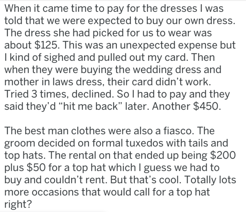 """Text - When it came time to pay for the dresses I was told that we were expected to buy our own dress. The dress she had picked for us to wear was about $125. This was an unexpected expense but I kind of sighed and pulled out my card. Then when they were buying the wedding dress and mother in laws dress, their card didn't work. Tried 3 times, declined. So I had to pay and they said they'd """"hit me back"""" later. Another $450 The best man clothes were also a fiasco. The groom decided on formal tuxed"""