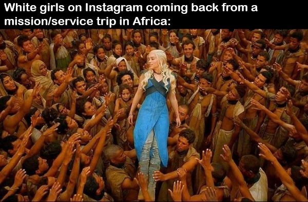 Funny meme about white girls who do missionary trips, charity trips in africa, daenerys targaryen.