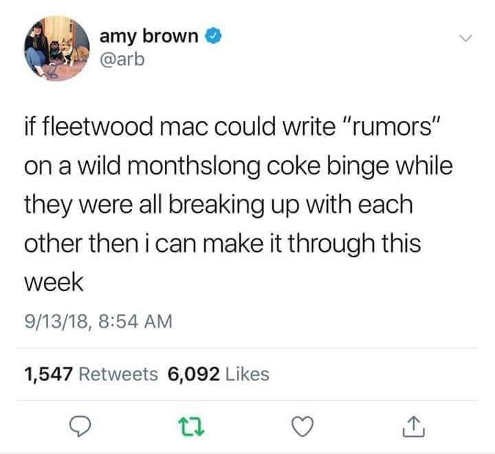 """dumb meme with tweet that reads, """"If Fleetwood Mac could write 'Rumors' on a wild months-long coke binge while they were all breaking up with each other then I can make it through this week"""""""