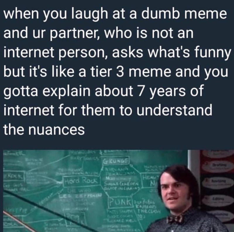 "Caption that reads, ""When you laugh at a dumb meme and your partner, who is not aninternet person, asks what's funny but it's like a tier-three meme and you gotta explain about seven years of internet for them to understand the nuances"" above a still of Jack Black in School of Rock explaining something to a class at the blackboard"