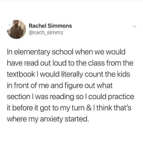 "Tweet that reads, ""In elementary school when we would have read out loud to the class from the textbook I would literally count the kids in front of me and figure out what section I was reading so I could practice it before it got to my turn and I think that's where my anxiety started"""