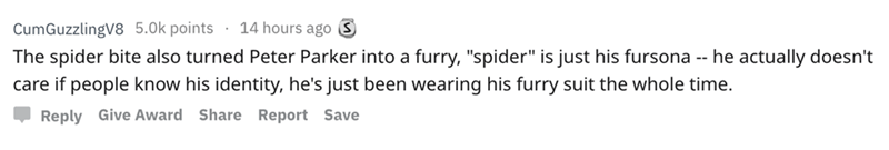 "askreddit - Text - 14 hours ago S CumGuzzlingV8 5.0k points The spider bite also turned Peter Parker into a furry, ""spider"" is just his fursona -- he actually doesn't care if people know his identity, he's just been wearing his furry suit the whole time. Reply Give Award Share Report Save"