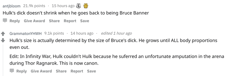 askreddit - Text - 15 hours ago S antjbloom 21.9k points Hulk's dick doesn't shrink when he goes back to being Bruce Banner Give AwardShare Report Save Reply edited 1 hour ago 14 hours ago GrammatonYHWH 9.1k points Hulk's size is actually determined by the size of Bruce's dick. He grows until ALL body proportions even out Edit: In Infinity War, Hulk couldn't Hulk because he suferred an unfortunate amputation in the arena during Thor Ragnarok. This is now canon. Reply Give Award Share Report Save