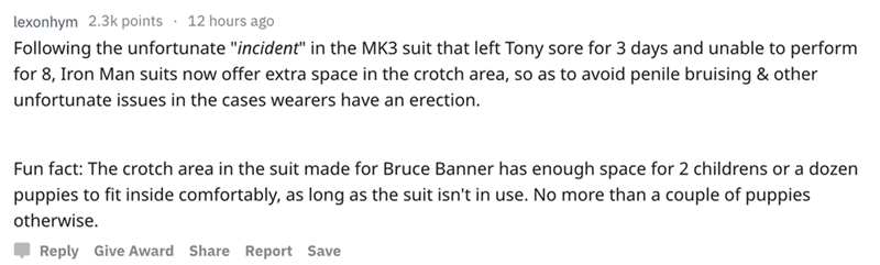 "askreddit - Text - lexonhym 2.3k points 12 hours ago Following the unfortunate ""incident"" in the MK3 suit that left Tony sore for 3 days and unable to perform for 8, Iron Man suits now offer extra space in the crotch area, so as to avoid penile bruising"
