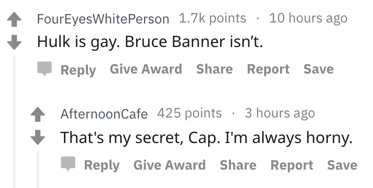 askreddit - Text - 10 hours ago FourEyesWhitePerson 1.7k points Hulk is gay. Bruce Banner isn't. Reply Give Award Share Report Save 3 hours ago AfternoonCafe 425 points That's my secret, Cap. I'm always horny. Reply Give Award Share Report Save