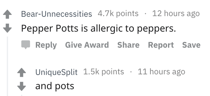 askreddit - Text - Bear-Unnecessities 4.7k points 12 hours ago Pepper Potts is allergic to peppers. Reply Give Award Share Report Save 11 hours ago UniqueSplit 1.5k points and pots