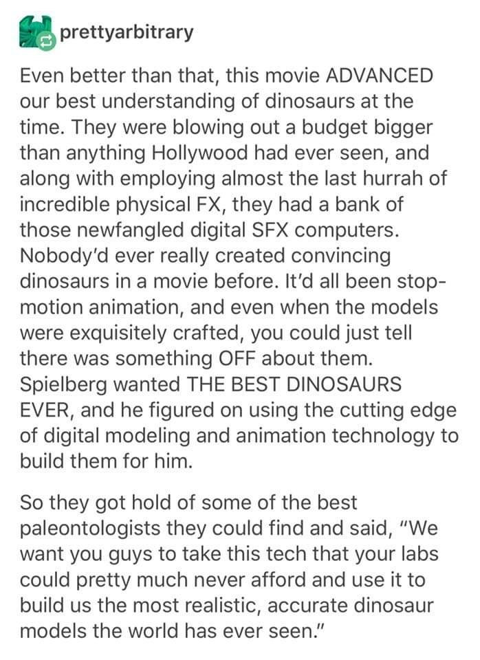 Text - prettyarbitrary Even better than that, this movie ADVANCED our best understanding of dinosaurs at the time. They were blowing out a budget bigger than anything Hollywood had ever seen, and along with employing almost the last hurrah of incredible physical FX, they had a bank of those newfangled digital SFX computers. Nobody'd ever really created convincing dinosaurs in a movie before. It'd all been stop- motion animation, and even when the models were exquisitely crafted, you could just t