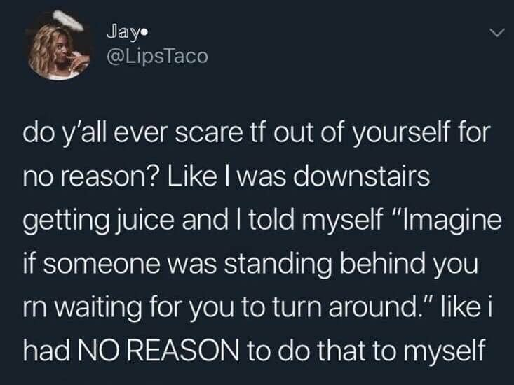"""Text - Jay @LipsTaco do y'all ever scare tf out of yourself for no reason? LikeI was downstairs getting juice and I told myself """"Imagine if someone was standing behind you rn waiting for you to turn around."""" like i had NO REASON to do that to myself"""