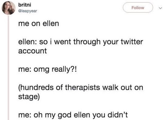 Text - britni Follow @leapyear me on ellen ellen: so i went through your twitter account me: omg really?! (hundreds of therapists walk out on stage) me: oh my god ellen you didn't