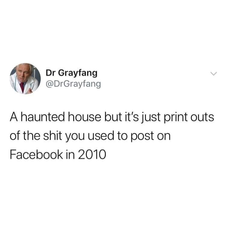 Text - Dr Grayfang @DrGrayfang A haunted house but it's just print outs of the shit you used to post on Facebook in 2010