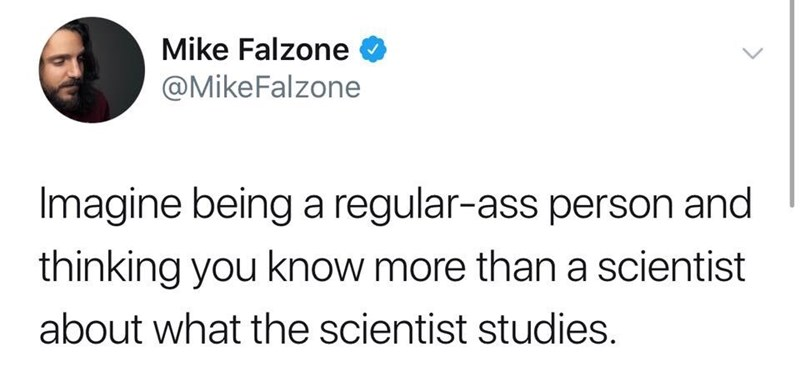 Text - Mike Falzone @MikeFalzone Imagine being a regular-ass person and thinking you know more than a scientist about what the scientist studies. >