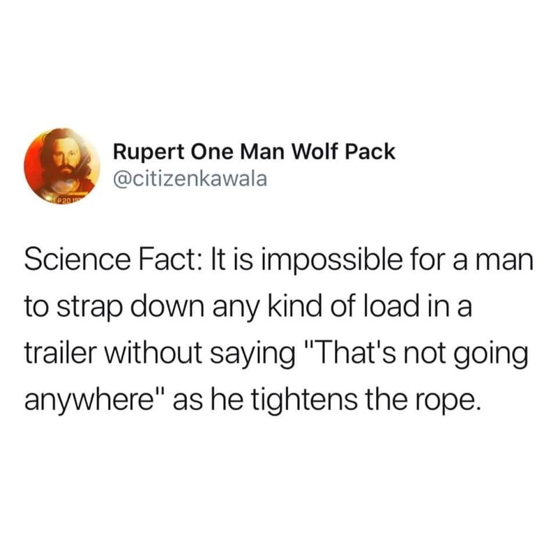 """Text - Rupert One Man Wolf Pack @citizenkawala EP20 1 Science Fact: It is impossible for a man to strap down any kind of load in a trailer without saying """"That's not going anywhere"""" as he tightens the rope"""