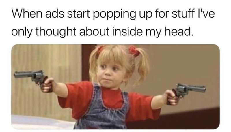 "Caption that reads, ""When ads start popping up for stuff I've only thought about inside my head"" above a pic of Michelle from Full House pointing out guns"