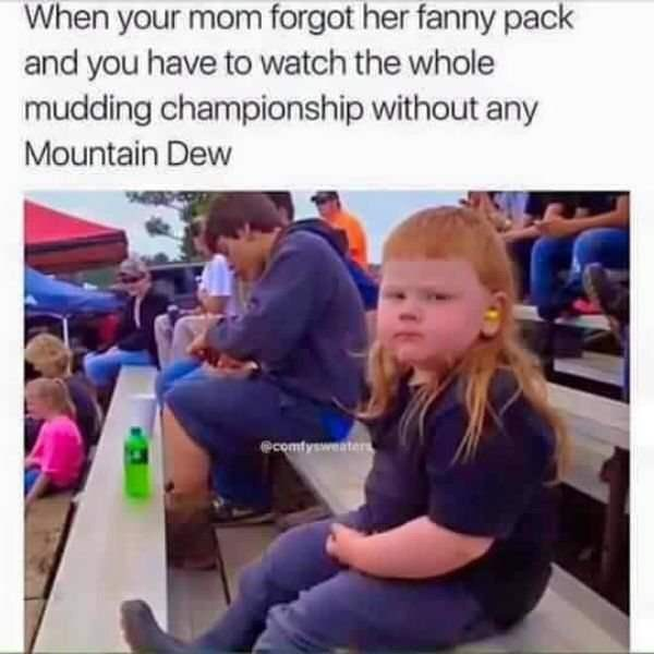 "Caption that reads, ""When your mom forgot her fanny pack and you have to watch the whole mudding championship without any Mountain Dew"" above a pic of a red-headed kid with a mullet sitting on bleachers"