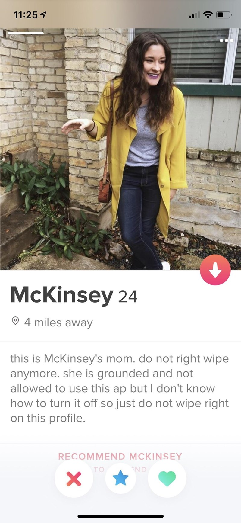 Clothing - 11:25 McKinsey 24 4 miles away this is McKinsey's mom. do not right wipe anymore. she is grounded and not allowed to use this ap but I don't know how to turn it off so just do not wipe right on this profile. RECOMMEND MCKINSEY ND TO X