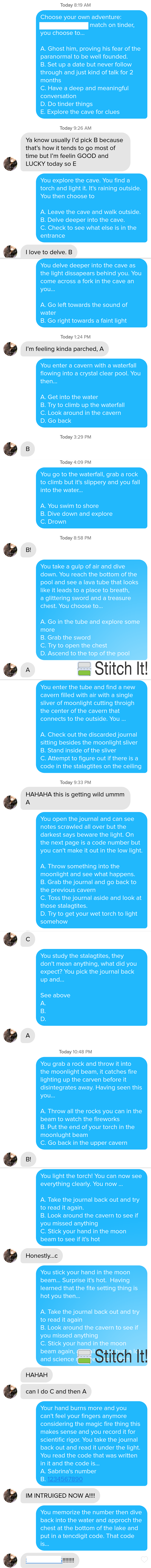 Text - Today 8:19 AM Choose your own adventure: match on tinder, you choose to... A. Ghost him, proving his fear of the paranormal to be well founded. B. Set up a date but never follow through and just kind of talk for 2 months C. Have a deep and meaningful conversation D.Do tinder things E. Explore the cave for clues Today 9:26 AM Ya know usually I'd pick B because that's how it tends to go most of time but I'm feelin GOOD and LUCKY today so E You explore the cave. You find a torch and light it