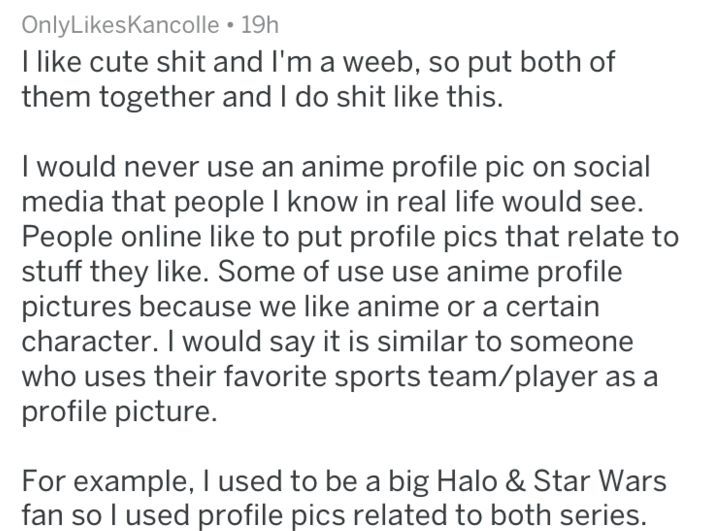 Text - OnlyLikesKancolle 19h like cute shit and I'm a weeb, so put both of them together and I do shit like this. I would never use an anime profile pic on social media that people I know in real life would People online like to put profile pics that relate to stuff they like. Some of use use anime profile pictures because we like anime or a certain character. I would say it is similar to someone who uses their favorite sports team/player as a profile picture For example, I used to be a big Halo