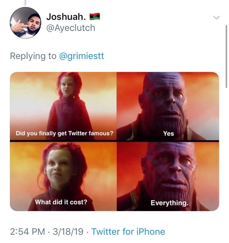 Text - Joshuah @Ayeclutch Replying to @grimiestt Did you finally get Twitter famous? Yes What did it cost? Everything 2:54 PM 3/18/19 Twitter for iPhone