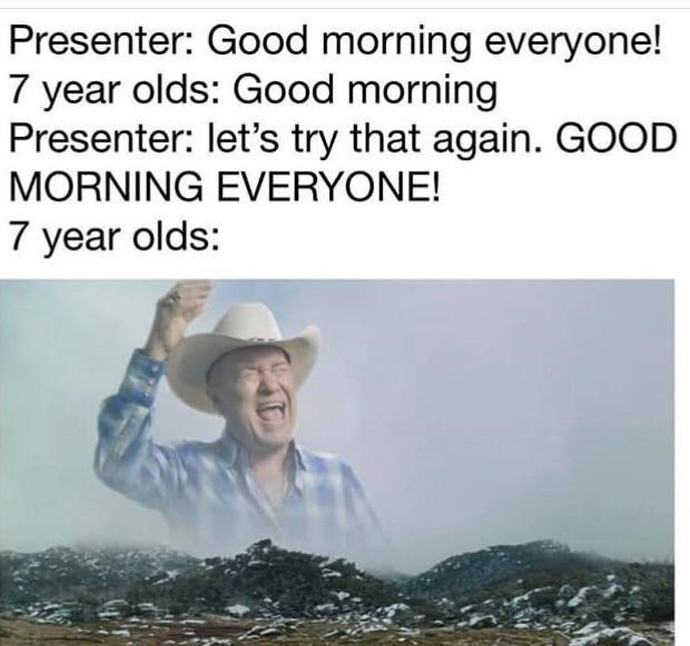 "Caption that reads, ""Presenter: Good morning everyone! Seven-year-olds: Good morning; Presenter: Let's try that again. GOOD MORNING EVERYONE! Seven-year-olds: ..."" above a pic of an old cowboy yelling"