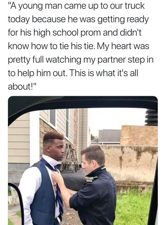 "Caption that reads, ""A young man came up to our truck today because he was getting ready for his high school prom and didn't know how to tie his tie. My heart was pretty full watching my partner step in to help him out. This is what it's all about!"" above a pic of a guy helping a high school kid tie his tie"