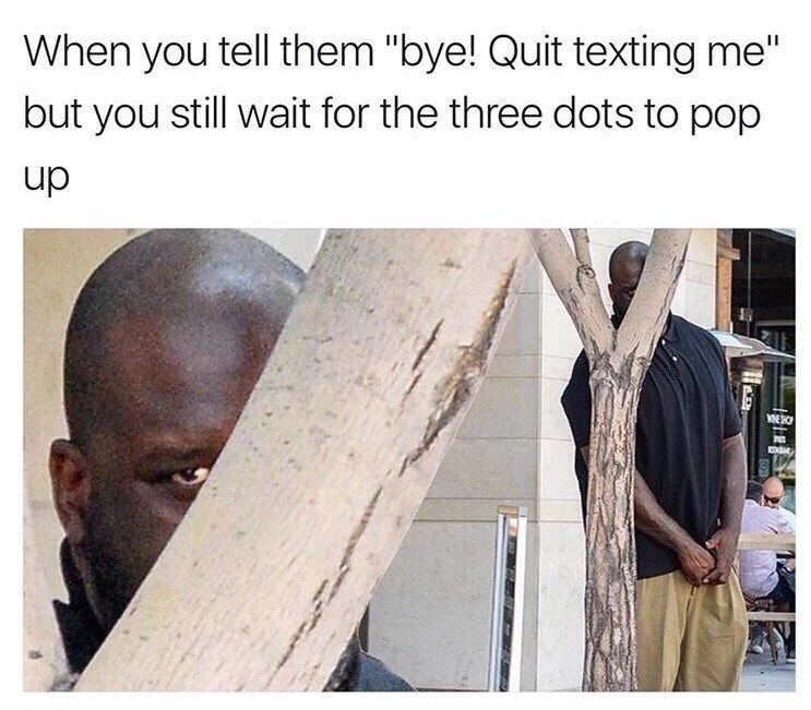 "Caption that reads, ""When you text them 'Bye! Quit texting me' but you still wait for the three dots to pop up"" above a pic of Shaq hiding behind a tree"