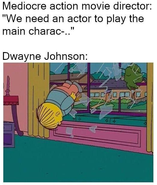"Caption that reads, ""Mediocre action movie director: 'We need an actor to play the main charac-"" Dwayne Johnson: ..."" above a pic of Ralph Wiggum crashing through the window"