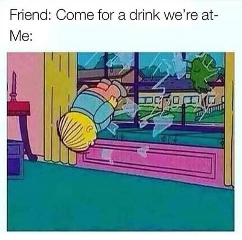 Games - Friend: Come for a drink we're at- Me: