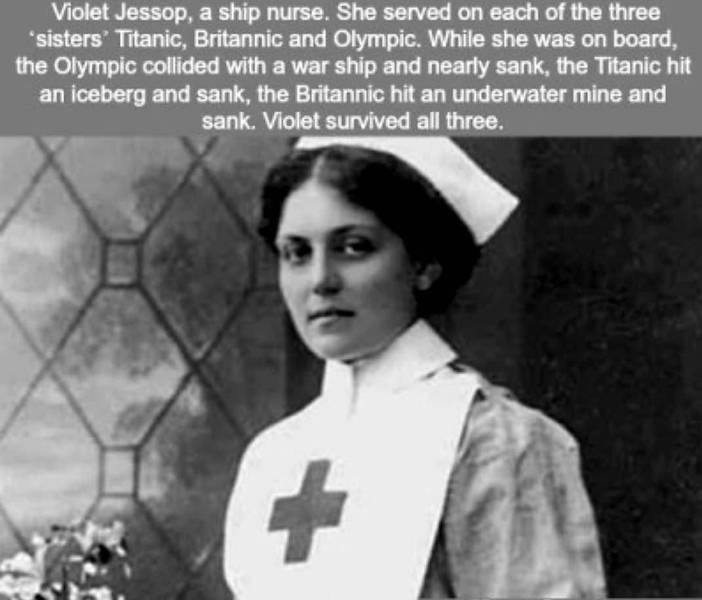 Text - Violet Jessop, a ship nurse. She served on each of the three sisters' Titanic, Britannic and Olympic. While she was on board, the Olympic collided with a war ship and nearly sank, the Titanic hit an iceberg and sank, the Britannic hit an underwater mine and sank. Violet survived all three.
