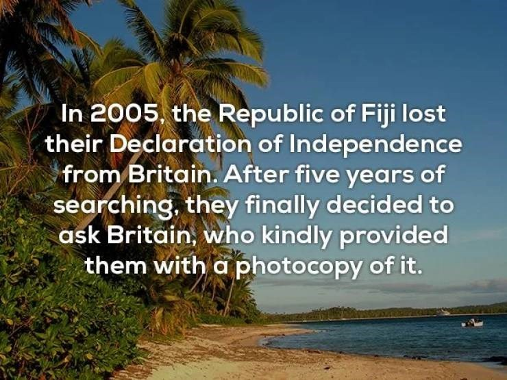 """Text that reads, """"In 2005, the Republic of Fiji lost their declaration of Independence from Britain. After five years of searching, they finally decided to ask Britain, who kindly provided them with a photocopy of it"""""""