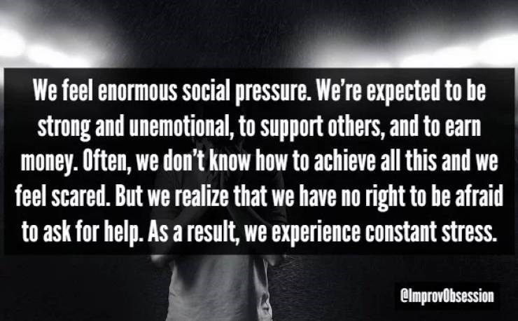 Text - We feel enormous social pressure. We're expected to be strong and unemotional, to support others, and to earn money. Often, we don't know how to achieve all this and we feel scared. But we realize that we have no right to be afraid to ask for help. As a result, we experience constant stress. | @lmprovobsession