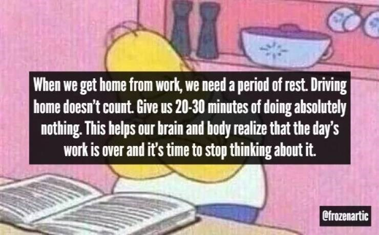 Cartoon - When we get home from work, we need a period of rest. Driving home doesn't count. Give us 20-30 minutes of doing absolutely nothing. This helps our brain and body realize that the day's work is over and it's time to stop thinking about it. @frozenartic
